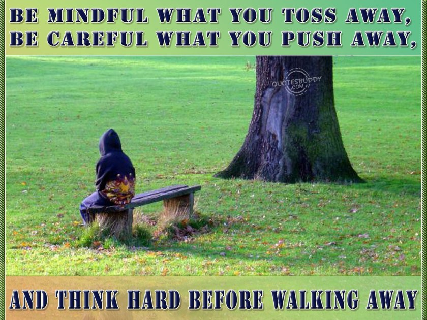 be-mindful-what-you-toss-away-be-careful-what-you-push-away