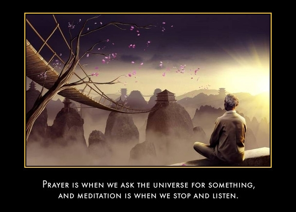 Prayer is when we ask the universe for something, and meditation is when we stop and listen.