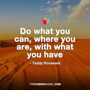Do what you can, where you are, with what you have